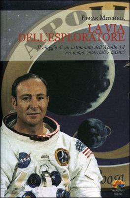 LA VIA DELL'ESPLORATORE Il viaggio di un astronauta dell'Apollo 14 nei mondi materiali e mistici di Edgar Mitchell
