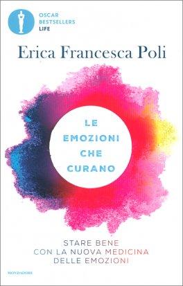 LE EMOZIONI CHE CURANO Stare bene con la nuova medicina delle emozioni di Erica Francesca Poli