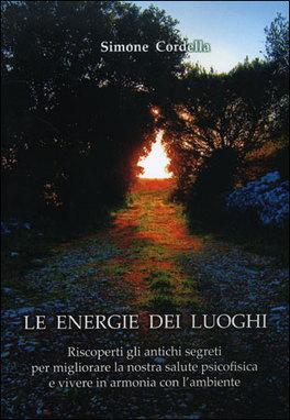 LE ENERGIE DEI LUOGHI Riscoperti gli antichi segreti per migliorare la nostra salute psicofisica e vivere in armonia con l'ambiente di Simone Cordella