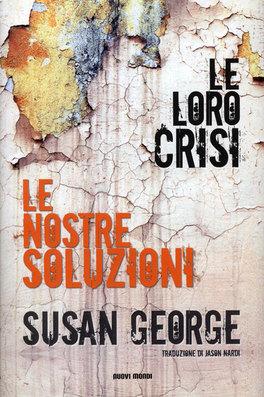 LE LORO CRISI, LE NOSTRE SOLUZIONI di Susan George