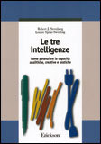 LE TRE INTELLIGENZE — Come potenziare le capacità analitiche, creative e pratiche di Robert J. Sternberg, Louise Spear - Swerling