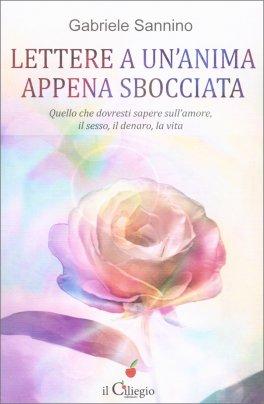 LETTERE A UN'ANIMA APPENA SBOCCIATA Quello che dovresti sapere sull'amore, il sesso, il denaro, la vita di Gabriele Sannino