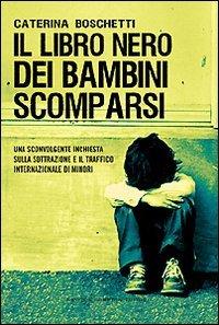 IL LIBRO NERO DEI BAMBINI SCOMPARSI Una sconvolgente inchiesta sulla sottrazione e il traffico internazionale di minori di Caterina Boschetti