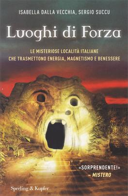LUOGHI DI FORZA Le misteriose località Italiane che trasmettono energia, magnetismo e benessere di Sergio Succu, Isabella Dalla Vecchia