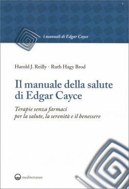 IL MANUALE DELLA SALUTE DI EDGAR CAYCE Terapie senza farmaci per la salute, la serenità e il benessere di Edgar Cayce, Harold J. Reilly, Ruth Hagy Brod