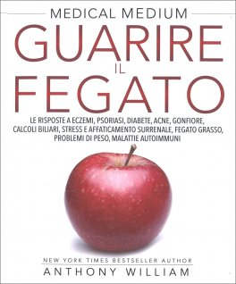 Medical Medium - Guarire il Fegato
