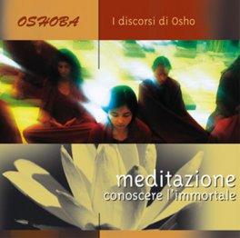 Meditazione: Conoscere l'Immortale - Discorsi di Osho