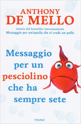 MESSAGGIO PER UN PESCIOLINO CHE HA SEMPRE SETE di Anthony De Mello