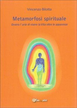 METAMORFOSI SPIRITUALE Ovvero l'arte di vivere la vita oltre le apparenze di Vincenzo Bilotta