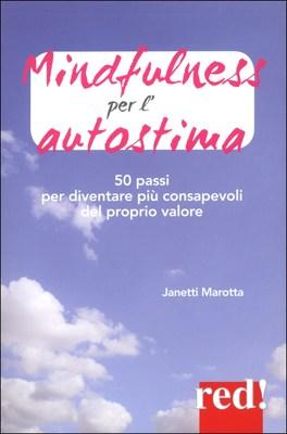 MINDFULNESS PER L'AUTOSTIMA 50 esercizi per diventare più consapevoli del proprio valore di Janetti Marotta