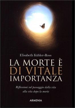 LA MORTE è DI VITALE IMPORTANZA Riflessioni sul passaggio dalla vita alla vita dopo la morte di Elisabeth Kubler-Ross