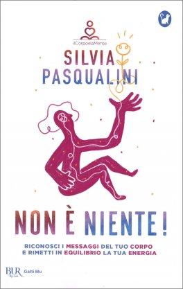 NON è NIENTE! Riconosci i messaggi del tuo corpo e rimetti in equilibrio la tua energia di Silvia Pasqualini