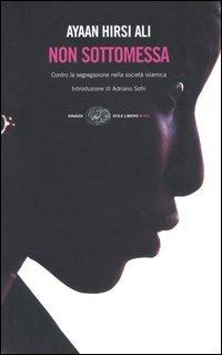 NON SOTTOMESSA Contro la segregazione nella società Islamica di Ayaan Hirsi Ali