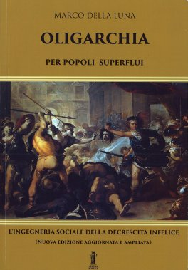 OLIGARCHIA Per popoli superflui - L'ingegneria sociale della crescita infelice di Marco Della Luna