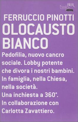 OLOCAUSTO BIANCO Pedofilia, nuovo cancro sociale. Lobby potente che divora i nostri bambini. In famiglia, nella Chiesa, nella società. Una inchiesta a 360° di Ferruccio Pinotti