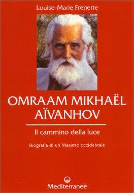 OMRAAM MIKHAEL AIVANHOV Il cammino della luce - Biografia di un Maestro OccidentaleBiografia di un Maestro Occidentale di Louise-Marie Frenette