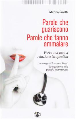PAROLE CHE GUARISCONO, PAROLE CHE FANNO AMMALARE Verso una nuova realzione terapeutica di Matteo Sinatti