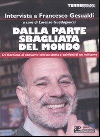 DALLA PARTE SBAGLIATA DEL MONDO — Da Barbiana al consumo critico: storia e opinioni di un militante di Francesco Gesualdi, Lorenzo Guadagnucci