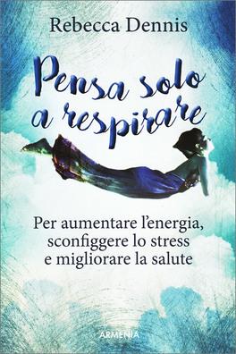 PENSA SOLO A RESPIRARE Per aumentare l'energia, sconfiggere lo stress e migliorare la salute di Rebecca Dennis