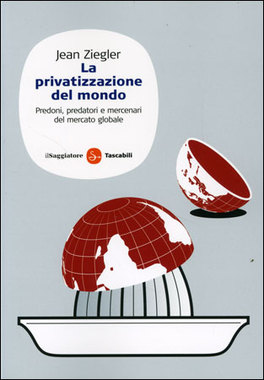 LA PRIVATIZZAZIONE DEL MONDO — Predoni, predatori e mercenari del mercato globale di Jean Ziegler