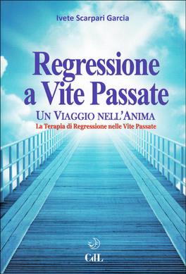 REGRESSIONE A VITE PASSATE Un viaggio nell'anima - La terapia di regressione nelle vite passate di Ivete Scarpari Garcia