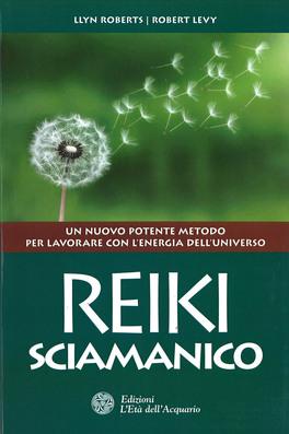 REIKI SCIAMANICO — Un nuovo potente metodo per lavorare con l'energia dell'Universo di Robert Levy, Llyn Roberts
