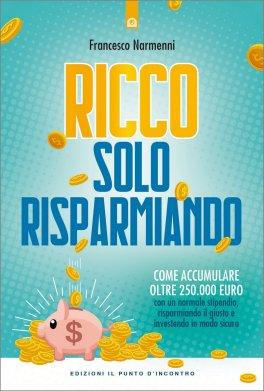 RICCO SOLO RISPARMIANDO Come accumulare oltre 250.000 euro con un normale stipendio, risparmiando il giusto e investendo in modo sicuro di Francesco Narmenni
