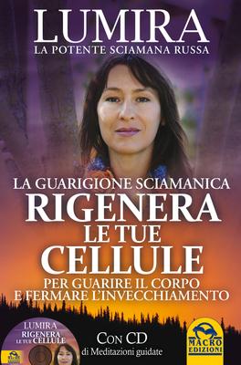 RIGENERA LE TUE CELLULE - LA GUARIGIONE SCIAMANICA Per guarire il corpo e fermare l'Invecchiamento di Lumira