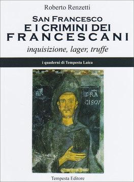 SAN FRANCESCO E I CRIMINI DEI FRANCESCANI Inquisizione, leager, truffe di Roberto Renzetti