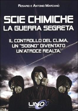 """SCIE CHIMICHE - LA GUERRA SEGRETA — Il controllo del clima, un """"sogno"""" diventato un'atroce realtà di Rosario Marcianò, Antonio Marcianò"""