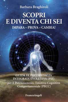 SCOPRI E DIVENTA CHI SEI - IMPARA - PROVA - CAMBIA! Guida di Psicopedagia Integrata Evolutiva (PIE) per il Potenziamento Emotivo Cognitivo Comportamentale (PECC) di Barbara Braghiroli