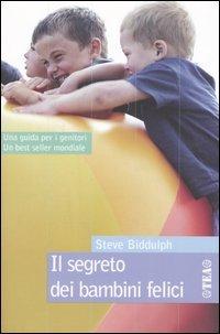IL SEGRETO DEI BAMBINI FELICI Una guida per i genitori. Un best seller mondiale di Steve Biddulph