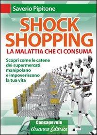 SHOCK SHOPPING La malattia che ci consuma - Scopri come le catene dei supermercati manipolano e impoveriscono la tua vita di Saverio Pipitone