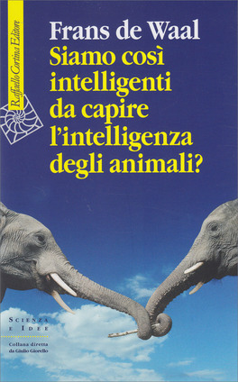 SIAMO COSì INTELLIGENTI DA CAPIRE L'INTELLIGENZA DEGLI ANIMALI? di Frans De Waal