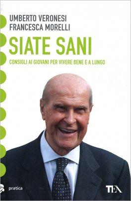 SIATE SANI — Consigli ai giovani per vivere bene e a lungo di Umberto Veronesi, Francesca Morelli