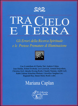 TRA CIELO E TERRA Gli errori della ricerca spirituale e le pretese premature di illuminazione di Mariana Caplan