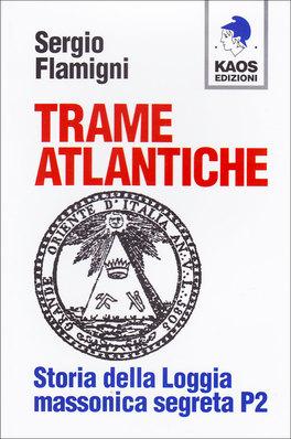 TRAME ATLANTICHE Storia della loggia massonica segreta P2 di Sergio Flamigni