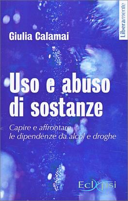 USO E ABUSO DI SOSTANZE Capire e affrontare le dipendenze da alcol e droghe di Giulia Calamai