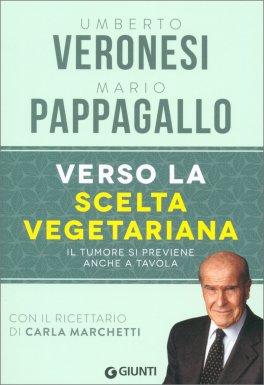 VERSO LA SCELTA VEGETARIANA Il tumore si previene anche a tavola - con il ricettario di Carla Marchetti di Mario Pappagallo, Umberto Veronesi