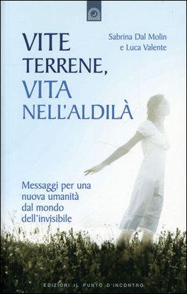 VITE TERRENE, VITA NELL'ALDILà Messaggi per una nuova umanità dal mondo dell'invisibile di Sabrina Dal Molin, Luca Valente