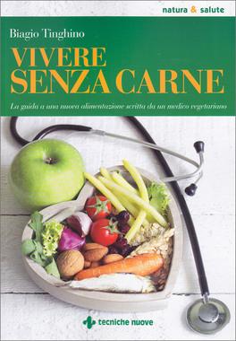 VIVERE SENZA CARNE Una guida alla sana alimentazione scritta da un medico vegetariano di Biagio Tinghino
