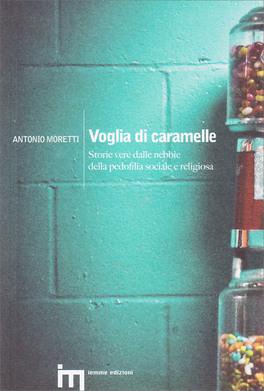 VOGLIA DI CARAMELLE Storie vere dalle nebbie della pedofilia sociale e religiosa di Antonio Moretti