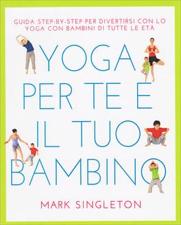 YOGA PER TE E IL TUO BAMBINO Guida Step by step di Mark Singleton