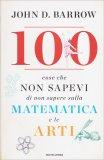100 Cose che Non Sapevi di Non Sapere sulla Matematica e le Arti - Libro