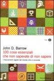100 COSE ESSENZIALI CHE NON SAPEVATE DI NON SAPERE I meccanismi segreti del mondo che ci circonda di John D. Barrow