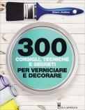 300 Consigli, Tecniche e Segreti per Verniciare e Decorare - Libro
