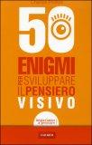 50 Enigmi per Sviluppare il Pensiero Visivo