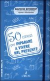 50 Esercizi per Imparare a Vivere nel Presente  — Libro