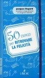 50 Esercizi per Ritrovare la Felicità  - Libro