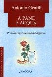 A PANE E ACQUA Pratica e spiritualità del digiuno di Antonio Gentili
